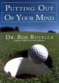 Putting Out of Your Mind by Dr Bob Rotella - Best Golf Putting Books
